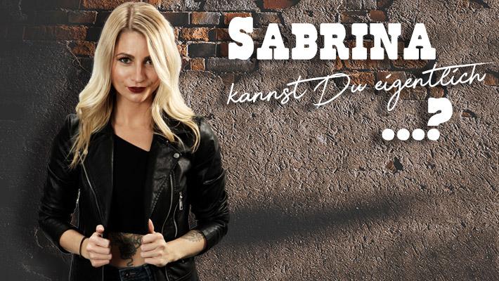 Sabrina kannst Du eigentlich?